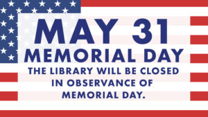 May 31 memorial day the library will be closed in observance of memorial day. Superimposed over an American flag.